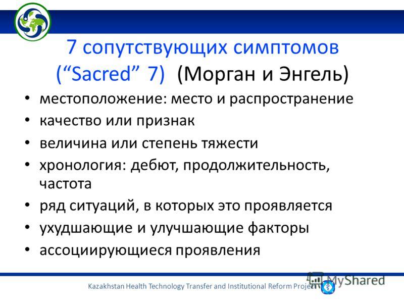 Kazakhstan Health Technology Transfer and Institutional Reform Project 7 сопутствующих симптомов (Sacred 7)(Морган и Энгель) местоположение: место и распространение качество или признак величина или степень тяжести хронология: дебют, продолжительност