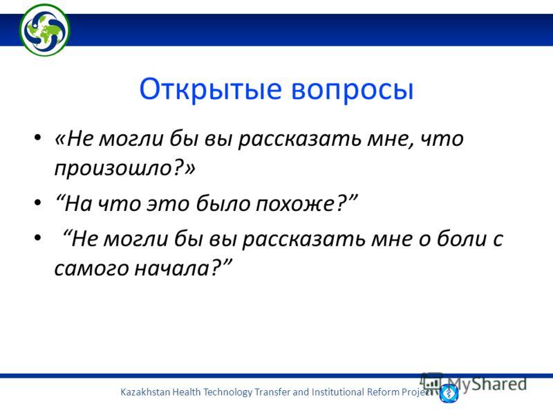 Kazakhstan Health Technology Transfer and Institutional Reform Project Открытые вопросы «Не могли бы вы рассказать мне, что произошло?» На что это было похоже? Не могли бы вы рассказать мне о боли с самого начала?