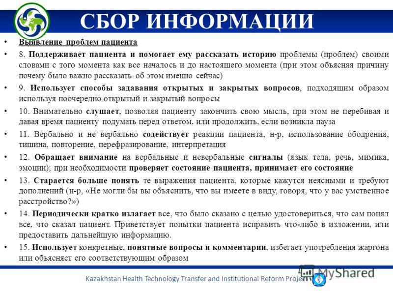 Kazakhstan Health Technology Transfer and Institutional Reform Project СБОР ИНФОРМАЦИИ Выявление проблем пациента 8. Поддерживает пациента и помогает ему рассказать историю проблемы (проблем) своими словами с того момента как все началось и до настоя