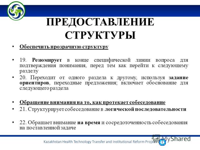 Kazakhstan Health Technology Transfer and Institutional Reform Project ПРЕДОСТАВЛЕНИЕ СТРУКТУРЫ Обеспечить прозрачную структуру 19. Резюмирует в конце специфической линии вопроса для подтверждения понимания, перед тем как перейти к следующему разделу