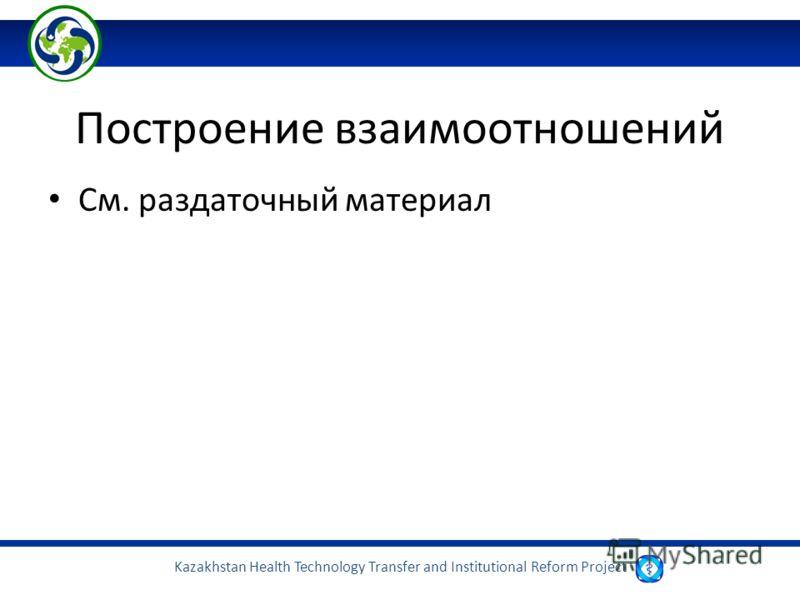 Kazakhstan Health Technology Transfer and Institutional Reform Project Построение взаимоотношений См. раздаточный материал