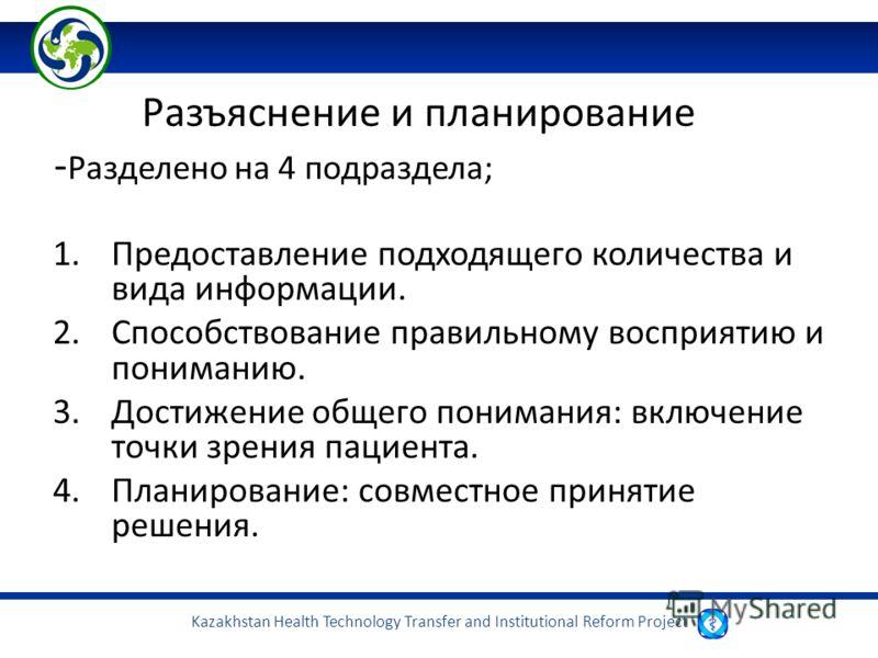 Kazakhstan Health Technology Transfer and Institutional Reform Project Разъяснение и планирование - Разделено на 4 подраздела; 1.Предоставление подходящего количества и вида информации. 2.Способствование правильному восприятию и пониманию. 3.Достижен