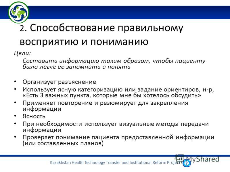 Kazakhstan Health Technology Transfer and Institutional Reform Project 2. Способствование правильному восприятию и пониманию Цели: Составить информацию таким образом, чтобы пациенту было легче ее запомнить и понять Организует разъяснение Использует я
