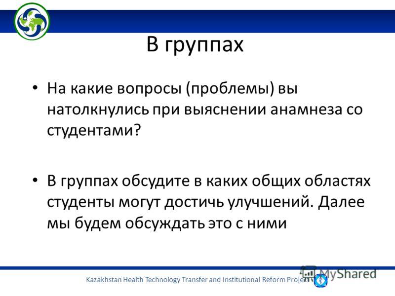 Kazakhstan Health Technology Transfer and Institutional Reform Project В группах На какие вопросы (проблемы) вы натолкнулись при выяснении анамнеза со студентами? В группах обсудите в каких общих областях студенты могут достичь улучшений. Далее мы бу