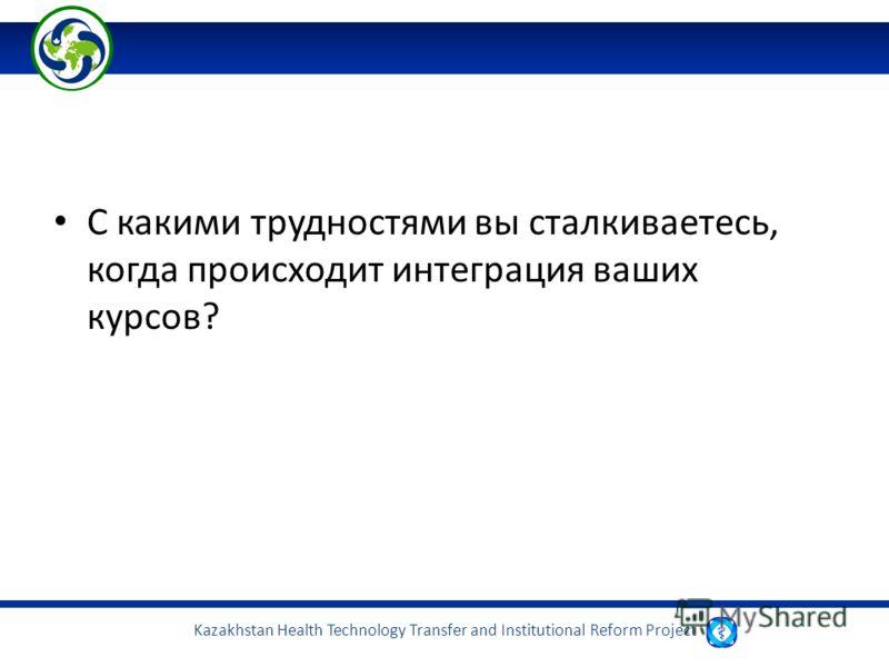 Kazakhstan Health Technology Transfer and Institutional Reform Project С какими трудностями вы сталкиваетесь, когда происходит интеграция ваших курсов?