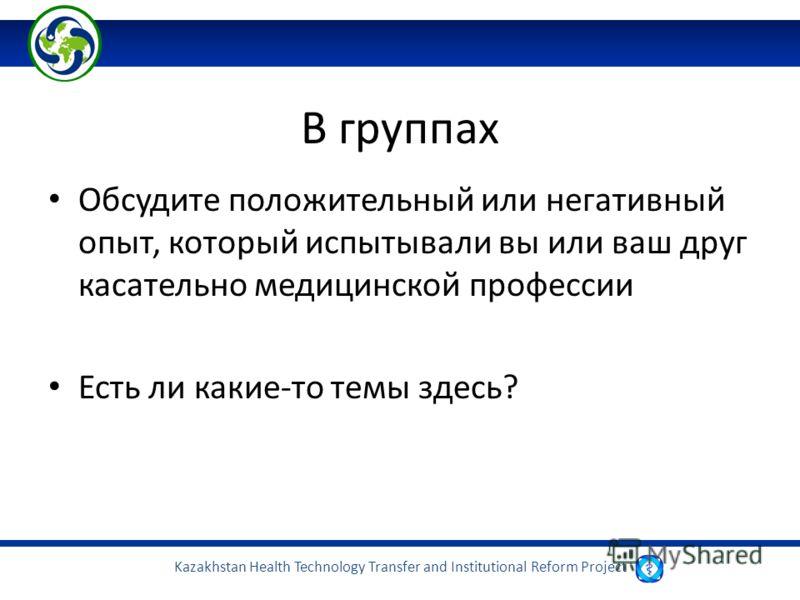 Kazakhstan Health Technology Transfer and Institutional Reform Project В группах Обсудите положительный или негативный опыт, который испытывали вы или ваш друг касательно медицинской профессии Есть ли какие-то темы здесь?