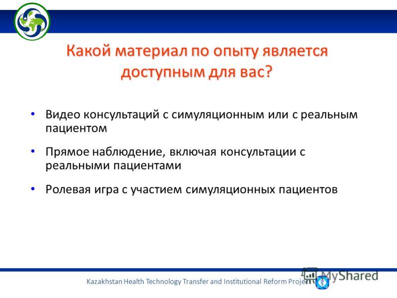 Kazakhstan Health Technology Transfer and Institutional Reform Project Какой материал по опыту является доступным для вас? Видео консультаций с симуляционным или с реальным пациентом Прямое наблюдение, включая консультации с реальными пациентами Роле