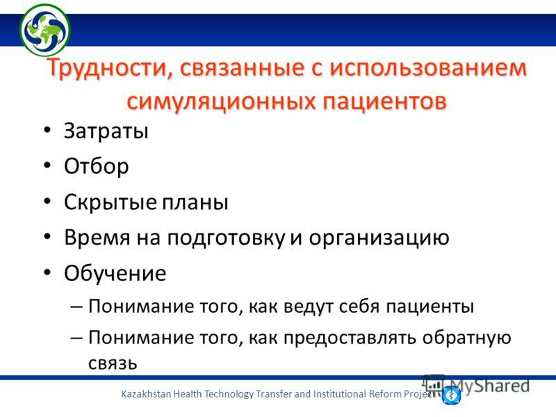 Kazakhstan Health Technology Transfer and Institutional Reform Project Трудности, связанные с использованием симуляционных пациентов Затраты Отбор Скрытые планы Время на подготовку и организацию Обучение – Понимание того, как ведут себя пациенты – По