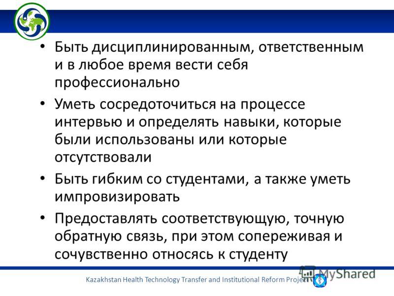 Kazakhstan Health Technology Transfer and Institutional Reform Project Быть дисциплинированным, ответственным и в любое время вести себя профессионально Уметь сосредоточиться на процессе интервью и определять навыки, которые были использованы или кот