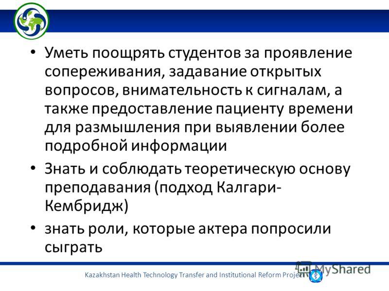 Kazakhstan Health Technology Transfer and Institutional Reform Project Уметь поощрять студентов за проявление сопереживания, задавание открытых вопросов, внимательность к сигналам, а также предоставление пациенту времени для размышления при выявлении