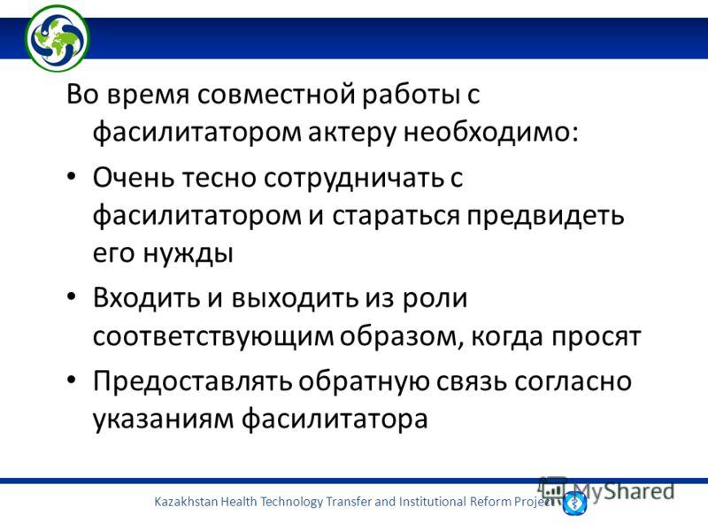 Kazakhstan Health Technology Transfer and Institutional Reform Project Во время совместной работы с фасилитатором актеру необходимо: Очень тесно сотрудничать с фасилитатором и стараться предвидеть его нужды Входить и выходить из роли соответствующим