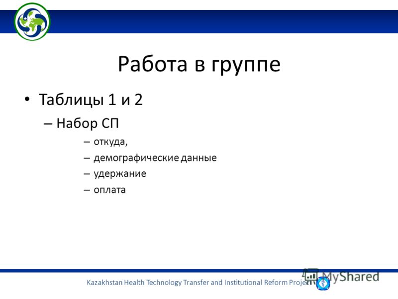 Kazakhstan Health Technology Transfer and Institutional Reform Project Работа в группе Таблицы 1 и 2 – Набор СП – откуда, – демографические данные – удержание – оплата