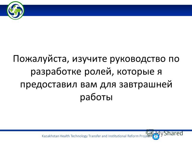 Kazakhstan Health Technology Transfer and Institutional Reform Project Пожалуйста, изучите руководство по разработке ролей, которые я предоставил вам для завтрашней работы