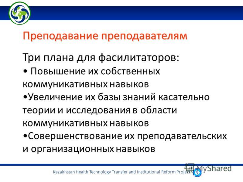 Kazakhstan Health Technology Transfer and Institutional Reform Project Преподавание преподавателям Три плана для фасилитаторов: Повышение их собственных коммуникативных навыков Увеличение их базы знаний касательно теории и исследования в области комм