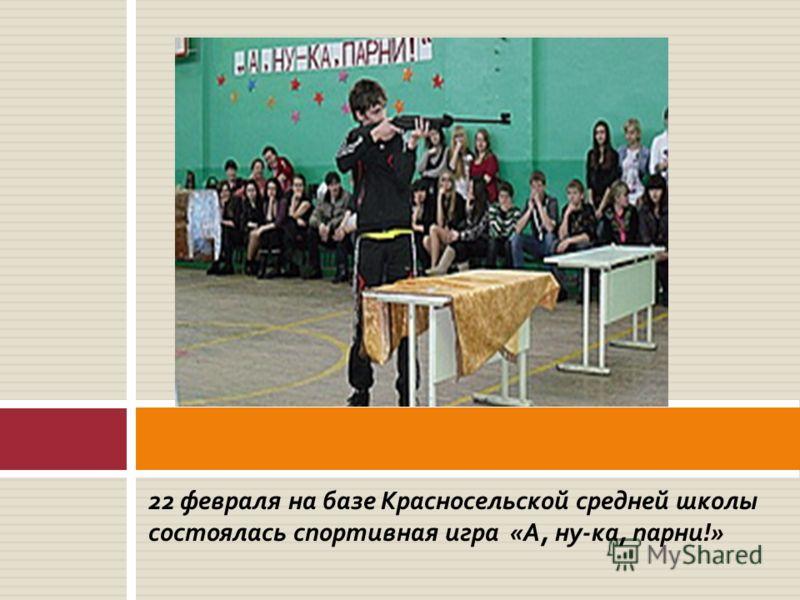 22 февраля на базе Красносельской средней школы состоялась спортивная игра «А, ну-ка, парни!»