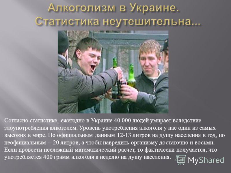 Согласно статистике, ежегодно в Украине 40 000 людей умирает вследствие злоупотребления алкоголем. Уровень употребления алкоголя у нас один из самых высоких в мире. По официальным данным 12-13 литров на душу населения в год, по неофициальным – 20 лит