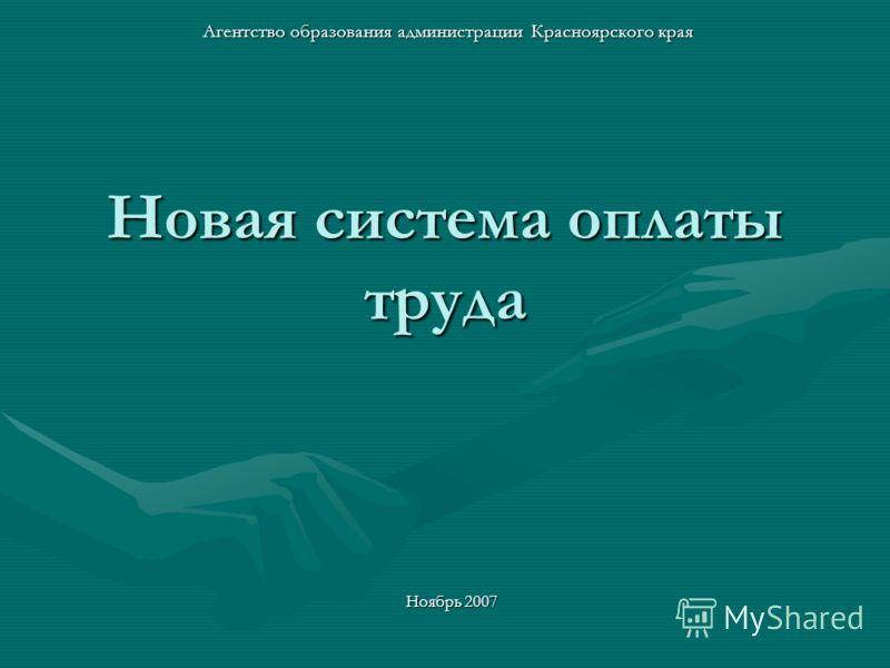 Новая система оплаты труда Агентство образования администрации Красноярского края Ноябрь 2007