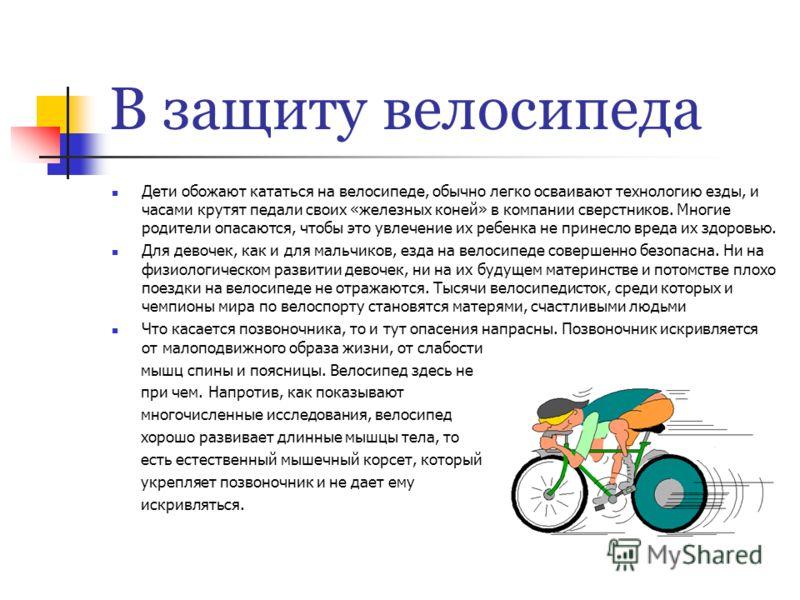 В защиту велосипеда Дети обожают кататься на велосипеде, обычно легко осваивают технологию езды, и часами крутят педали своих «железных коней» в компании сверстников. Многие родители опасаются, чтобы это увлечение их ребенка не принесло вреда их здор