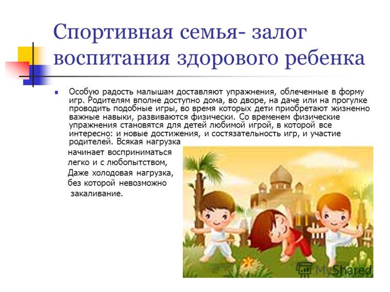 Спортивная семья- залог воспитания здорового ребенка Особую радость малышам доставляют упражнения, облеченные в форму игр. Родителям вполне доступно дома, во дворе, на даче или на прогулке проводить подобные игры, во время которых дети приобретают жи