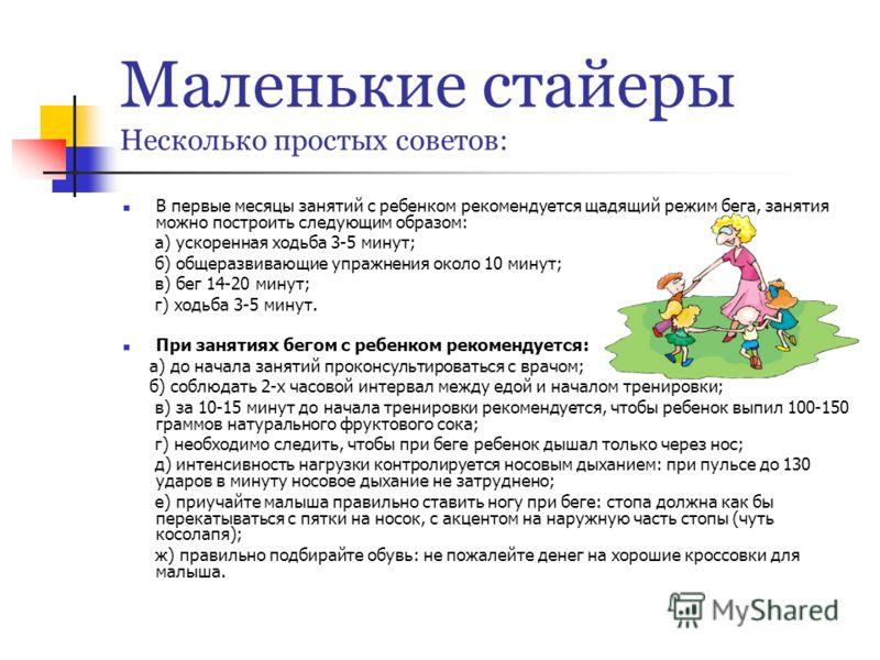 Маленькие стайеры Несколько простых советов: В первые месяцы занятий с ребенком рекомендуется щадящий режим бега, занятия можно построить следующим образом: а) ускоренная ходьба 3-5 минут; б) общеразвивающие упражнения около 10 минут; в) бег 14-20 ми