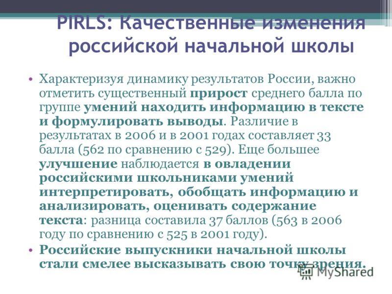 PIRLS: Качественные изменения российской начальной школы Характеризуя динамику результатов России, важно отметить существенный прирост среднего балла по группе умений находить информацию в тексте и формулировать выводы. Различие в результатах в 2006