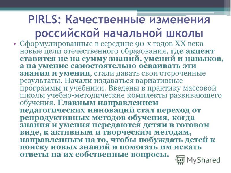 PIRLS: Качественные изменения российской начальной школы Сформулированные в середине 90-х годов XX века новые цели отечественного образования, где акцент ставится не на сумму знаний, умений и навыков, а на умение самостоятельно осваивать эти знания и