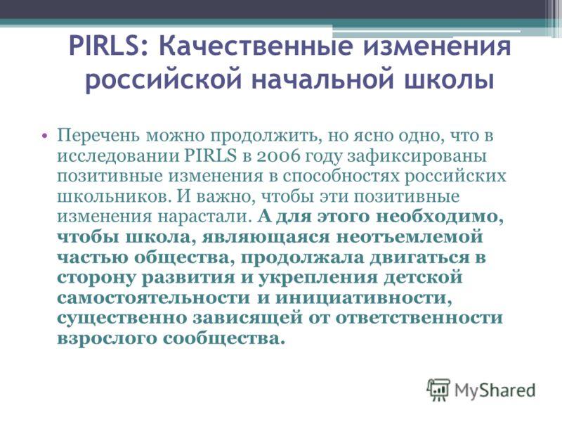 Перечень можно продолжить, но ясно одно, что в исследовании PIRLS в 2006 году зафиксированы позитивные изменения в способностях российских школьников. И важно, чтобы эти позитивные изменения нарастали. А для этого необходимо, чтобы школа, являющаяся