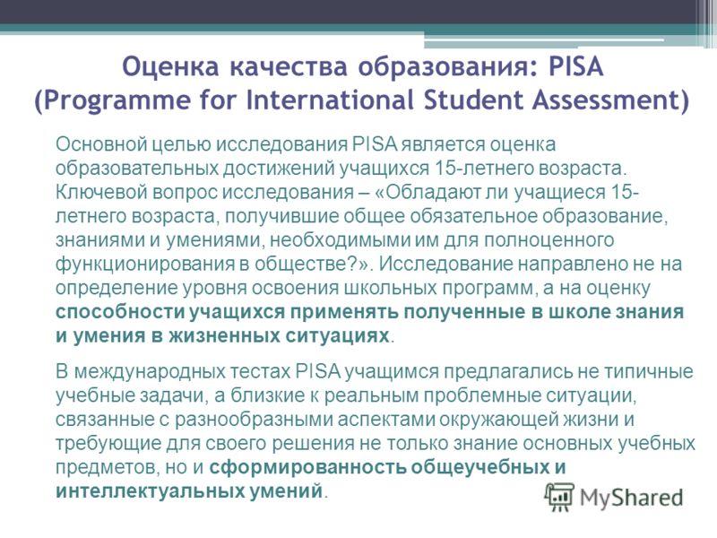 Оценка качества образования: PISA (Programme for International Student Assessment) Основной целью исследования PISA является оценка образовательных достижений учащихся 15-летнего возраста. Ключевой вопрос исследования – «Обладают ли учащиеся 15- летн
