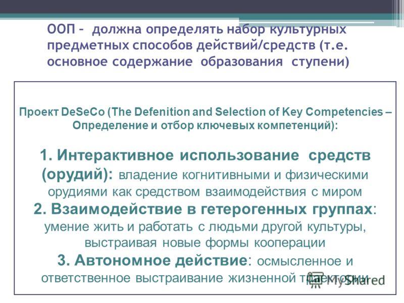ООП – должна определять набор культурных предметных способов действий/средств (т.е. основное содержание образования ступени) Проект DeSeCo (The Defenition and Selection of Key Competencies – Определение и отбор ключевых компетенций): 1. Интерактивное