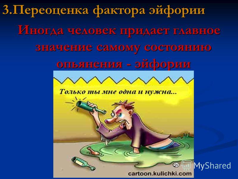 3.Переоценка фактора эйфории Иногда человек придает главное значение самому состоянию опьянения - эйфории