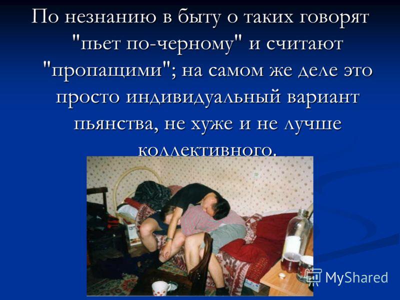 По незнанию в быту о таких говорят пьет по-черному и считают пропащими; на самом же деле это просто индивидуальный вариант пьянства, не хуже и не лучше коллективного.