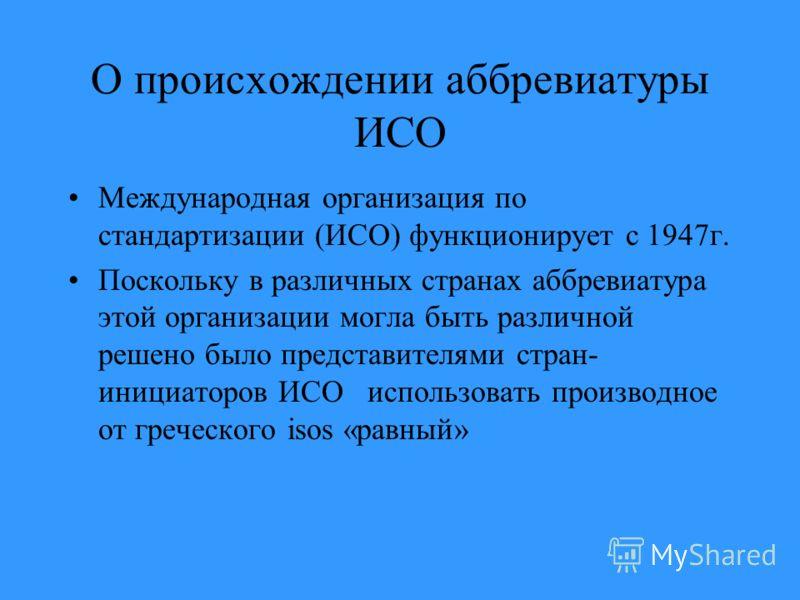 О происхождении аббревиатуры ИСО Международная организация по стандартизации (ИСО) функционирует с 1947г. Поскольку в различных странах аббревиатура этой организации могла быть различной решено было представителями стран- инициаторов ИСО использовать