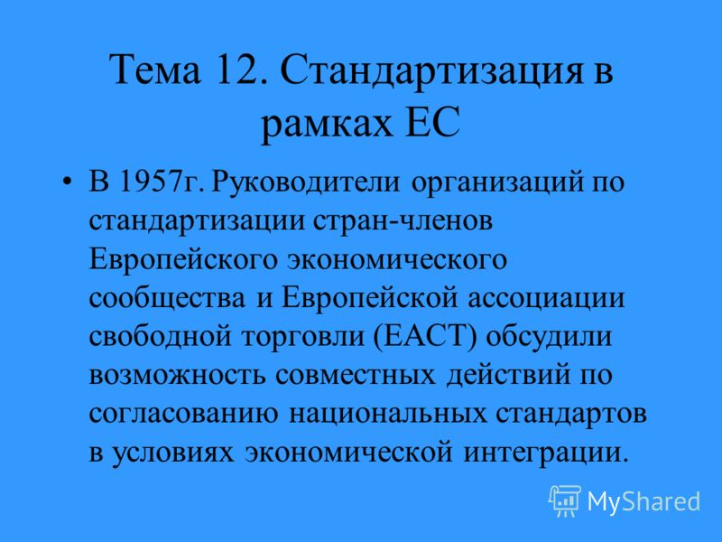 Тема 12. Стандартизация в рамках ЕС В 1957г. Руководители организаций по стандартизации стран-членов Европейского экономического сообщества и Европейской ассоциации свободной торговли (ЕАСТ) обсудили возможность совместных действий по согласованию на