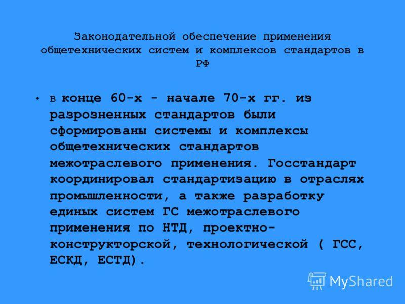 Законодательной обеспечение применения общетехнических систем и комплексов стандартов в РФ В конце 60-х - начале 70-х гг. из разрозненных стандартов были сформированы системы и комплексы общетехнических стандартов межотраслевого применения. Госстанда