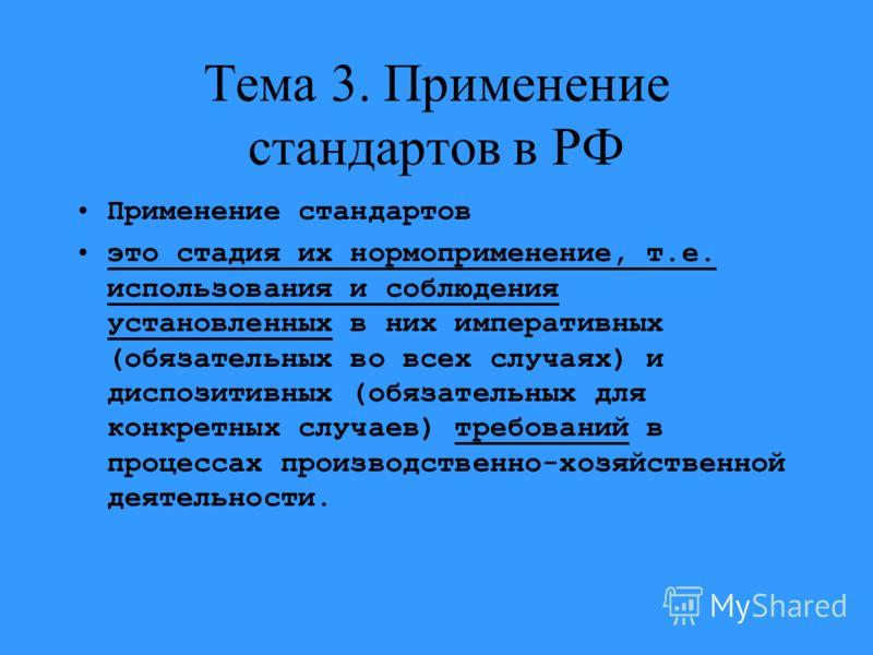 Тема 3. Применение стандартов в РФ Применение стандартов это стадия их нормоприменение, т.е. использования и соблюдения установленных в них императивных (обязательных во всех случаях) и диспозитивных (обязательных для конкретных случаев) требований в