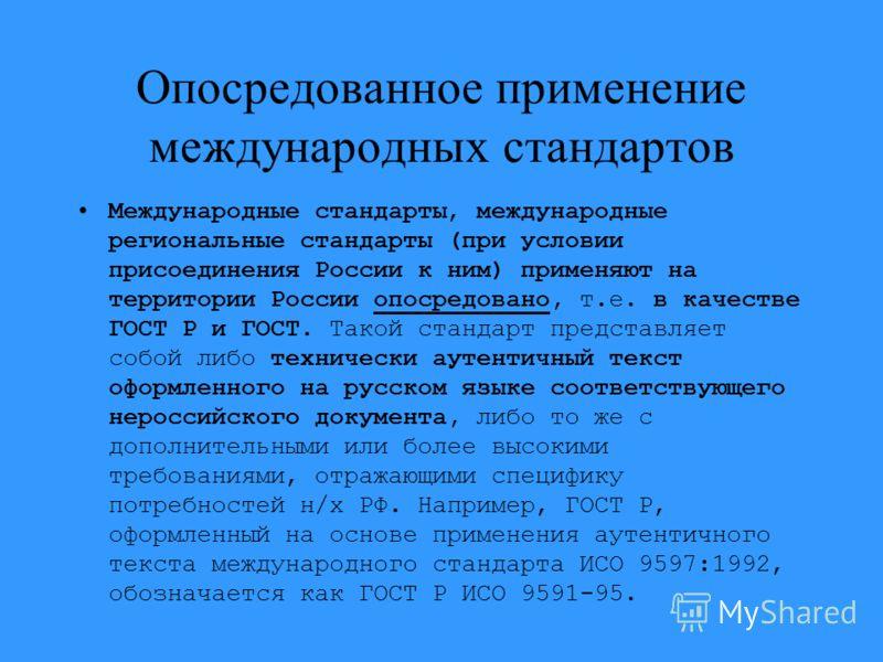 Опосредованное применение международных стандартов Международные стандарты, международные региональные стандарты (при условии присоединения России к ним) применяют на территории России опосредовано, т.е. в качестве ГОСТ Р и ГОСТ. Такой стандарт предс