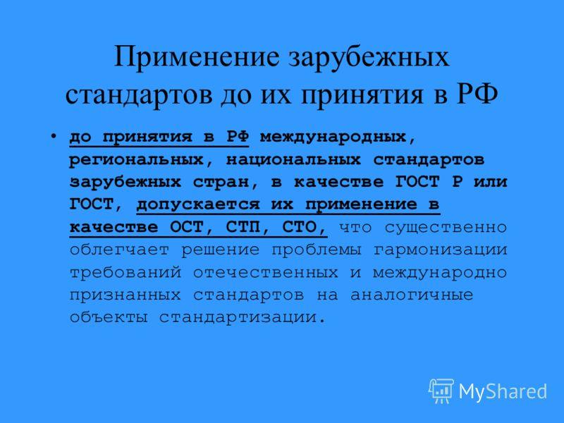 Применение зарубежных стандартов до их принятия в РФ до принятия в РФ международных, региональных, национальных стандартов зарубежных стран, в качестве ГОСТ Р или ГОСТ, допускается их применение в качестве ОСТ, СТП, СТО, что существенно облегчает реш