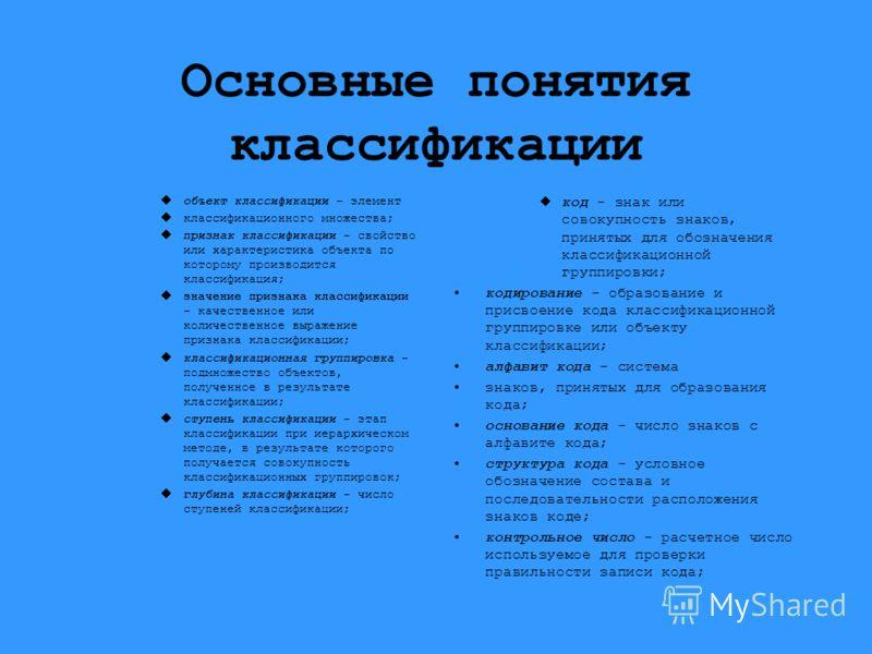 Основные понятия классификации объект классификации - элемент классификационного множества; признак классификации - свойство или характеристика объекта по которому производится классификация; значение признака классификации - качественное или количес