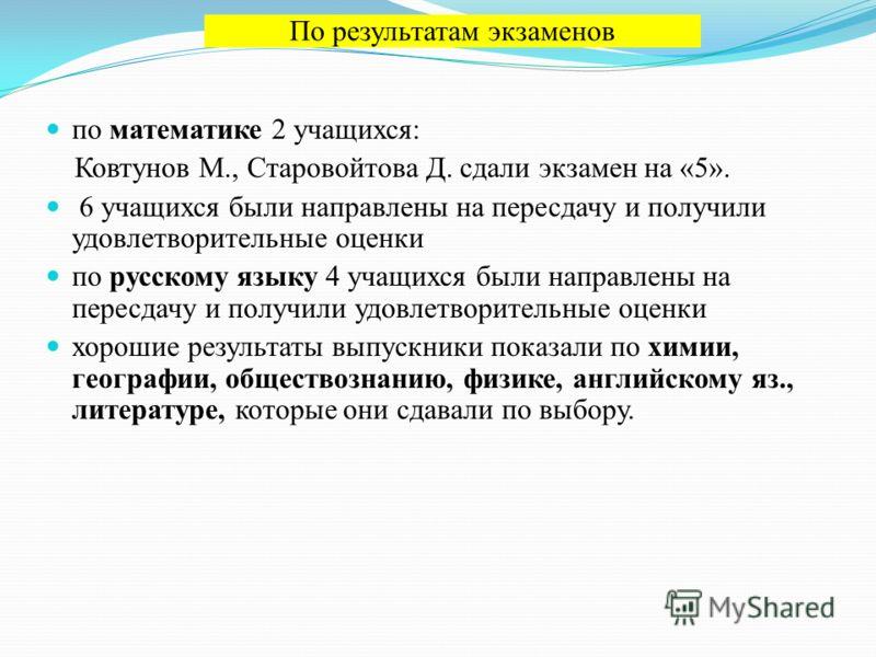 по математике 2 учащихся: Ковтунов М., Старовойтова Д. сдали экзамен на «5». 6 учащихся были направлены на пересдачу и получили удовлетворительные оценки по русскому языку 4 учащихся были направлены на пересдачу и получили удовлетворительные оценки х