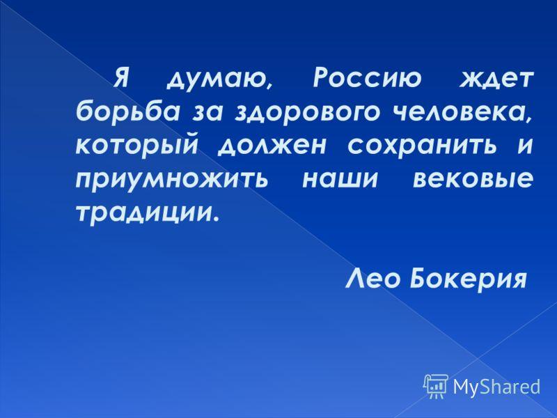 Я думаю, Россию ждет борьба за здорового человека, который должен сохранить и приумножить наши вековые традиции. Лео Бокерия