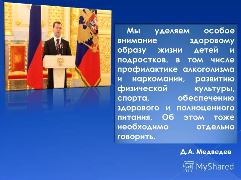 Д.А. Медведев Мы уделяем особое внимание здоровому образу жизни детей и подростков, в том числе профилактике алкоголизма и наркомании, развитию физической культуры, спорта, обеспечению здорового и полноценного питания. Об этом тоже необходимо отдельн