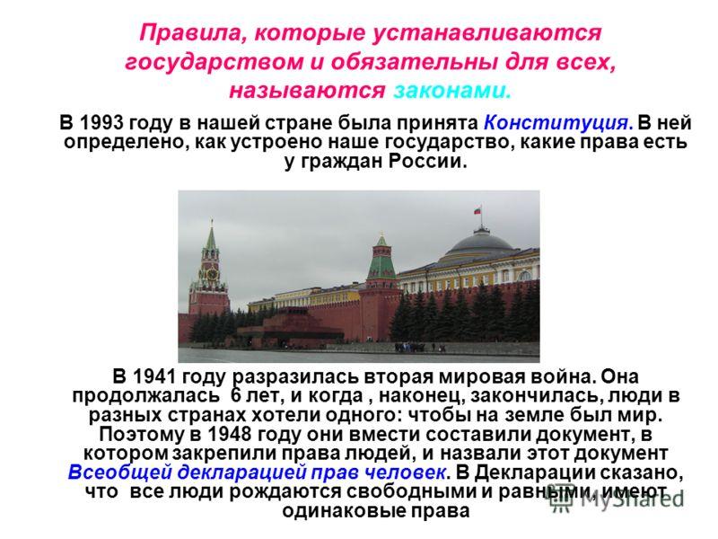 Правила, которые устанавливаются государством и обязательны для всех, называются законами. В 1993 году в нашей стране была принята Конституция. В ней определено, как устроено наше государство, какие права есть у граждан России. В 1941 году разразилас
