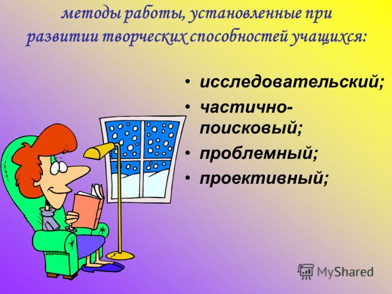 методы работы, установленные при развитии творческих способностей учащихся: исследовательский; частично- поисковый; проблемный; проективный;