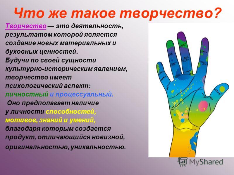 Что же такое творчество? Творчество это деятельность, результатом которой является создание новых материальных и духовных ценностей. Будучи по своей сущности культурно-историческим явлением, творчество имеет психологический аспект: личностный и проце