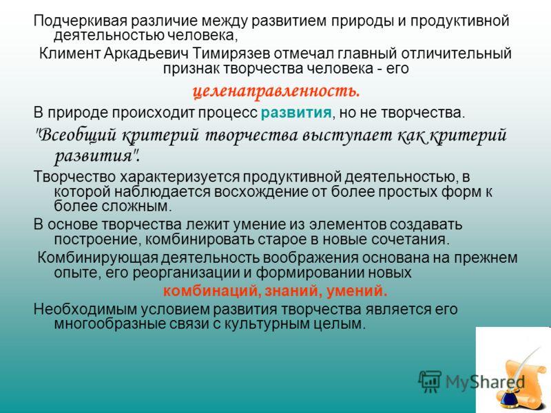 Подчеркивая различие между развитием природы и продуктивной деятельностью человека, Климент Аркадьевич Тимирязев отмечал главный отличительный признак творчества человека - его целенаправленность. В природе происходит процесс развития, но не творчест