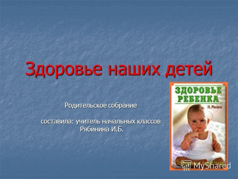 Здоровье наших детей Родительское собрание составила: учитель начальных классов Рябинина И.Б. Рябинина И.Б.