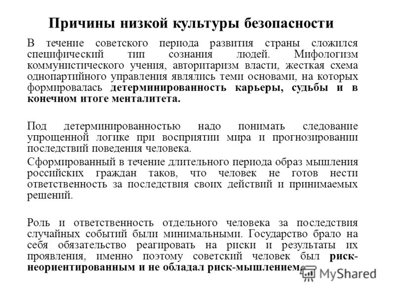 Причины низкой культуры безопасности В течение советского периода развития страны сложился специфический тип сознания людей. Мифологизм коммунистического учения, авторитаризм власти, жесткая схема однопартийного управления являлись теми основами, на