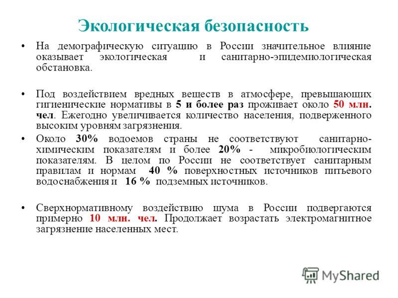 Экологическая безопасность На демографическую ситуацию в России значительное влияние оказывает экологическая и санитарно-эпидемиологическая обстановка. Под воздействием вредных веществ в атмосфере, превышающих гигиенические нормативы в 5 и более раз