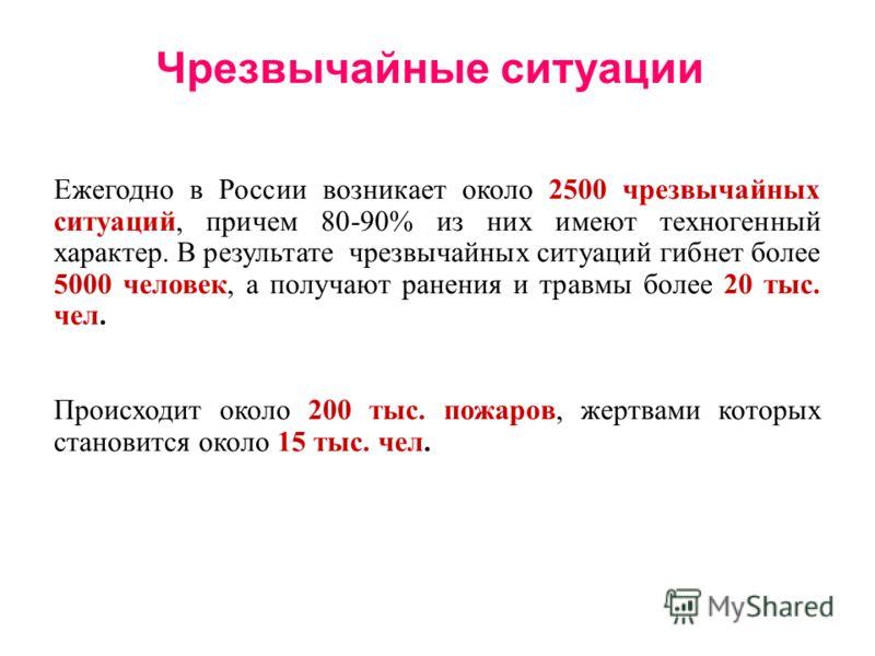 Чрезвычайные ситуации Ежегодно в России возникает около 2500 чрезвычайных ситуаций, причем 80-90% из них имеют техногенный характер. В результате чрезвычайных ситуаций гибнет более 5000 человек, а получают ранения и травмы более 20 тыс. чел. Происход