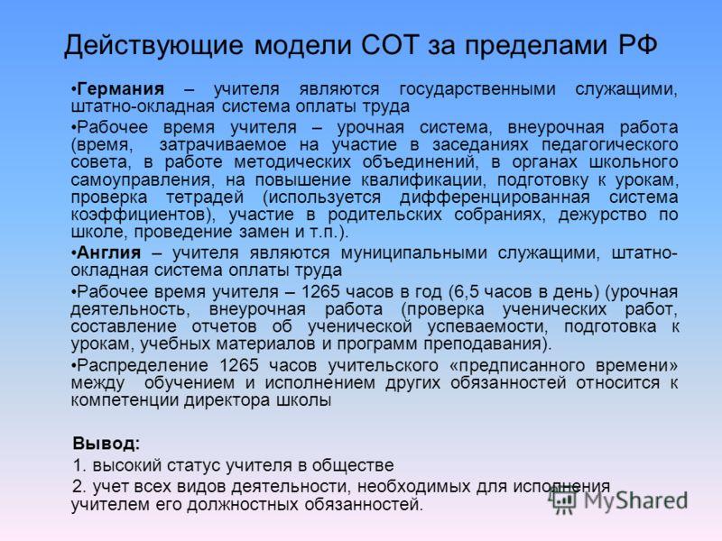 Действующие модели СОТ за пределами РФ Германия – учителя являются государственными служащими, штатно-окладная система оплаты труда Рабочее время учителя – урочная система, внеурочная работа (время, затрачиваемое на участие в заседаниях педагогическо